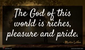 Martin Luther quote : The God of this ...