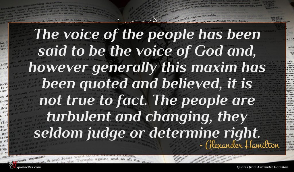 The voice of the people has been said to be the voice of God and, however generally this maxim has been quoted and believed, it is not true to fact. The people are turbulent and changing, they seldom judge or determine right.