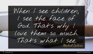 Michael Jackson quote : When I see children ...