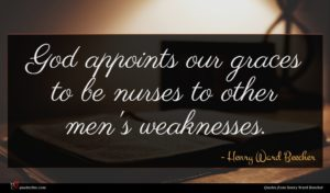 Henry Ward Beecher quote : God appoints our graces ...