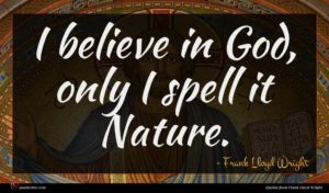 Frank Lloyd Wright quote : I believe in God ...