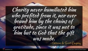 Antoine de Saint-Exupery quote : Charity never humiliated him ...