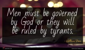 William Penn quote : Men must be governed ...