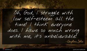 Angelina Jolie quote : Oh God I struggle ...