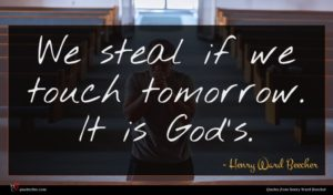 Henry Ward Beecher quote : We steal if we ...