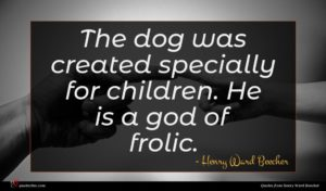 Henry Ward Beecher quote : The dog was created ...