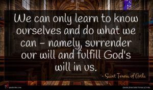 Saint Teresa of Avila quote : We can only learn ...