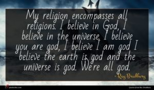 Ray Bradbury quote : My religion encompasses all ...