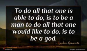 Napoleon Bonaparte quote : To do all that ...