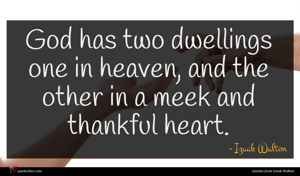 God has two dwellings one in heaven, and the other in a meek and thankful heart.