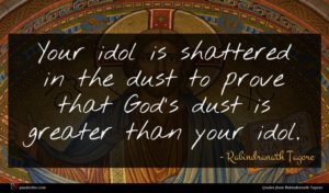 Rabindranath Tagore quote : Your idol is shattered ...