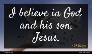 Lil Wayne quote : I believe in God ...
