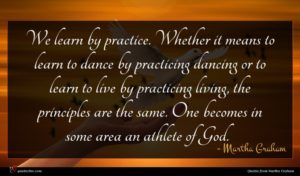Martha Graham quote : We learn by practice ...