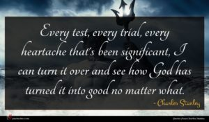 Charles Stanley quote : Every test every trial ...