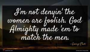 George Eliot quote : I'm not denyin' the ...