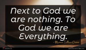 Marcus Tullius Cicero quote : Next to God we ...