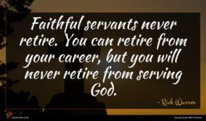 Rick Warren quote : Faithful servants never retire ...