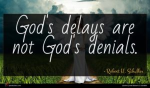 Robert H. Schuller quote : God's delays are not ...