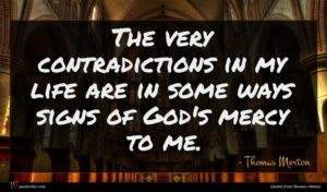 Thomas Merton quote : The very contradictions in ...