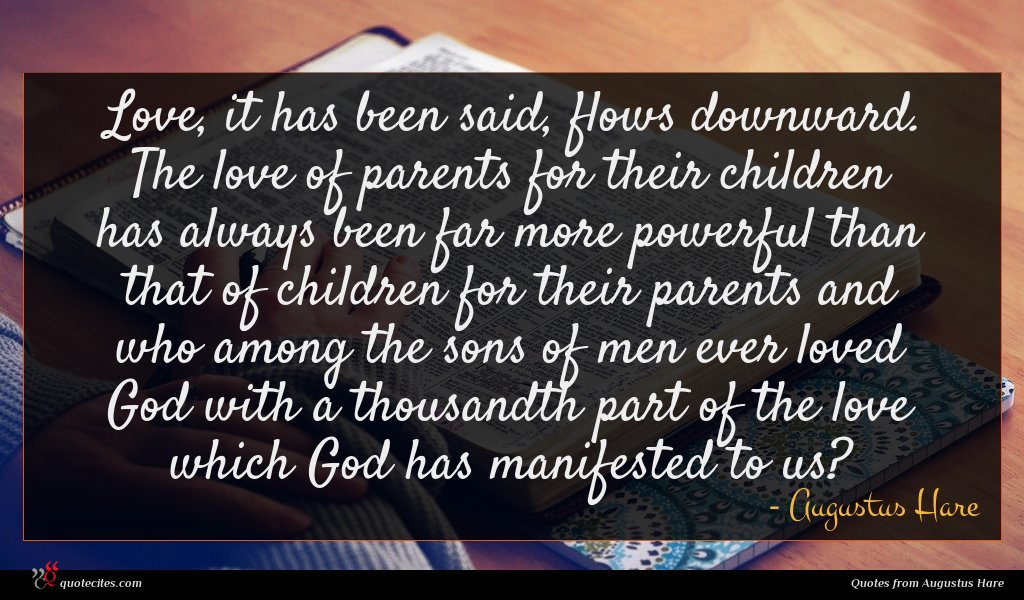 Love, it has been said, flows downward. The love of parents for their children has always been far more powerful than that of children for their parents and who among the sons of men ever loved God with a thousandth part of the love which God has manifested to us?