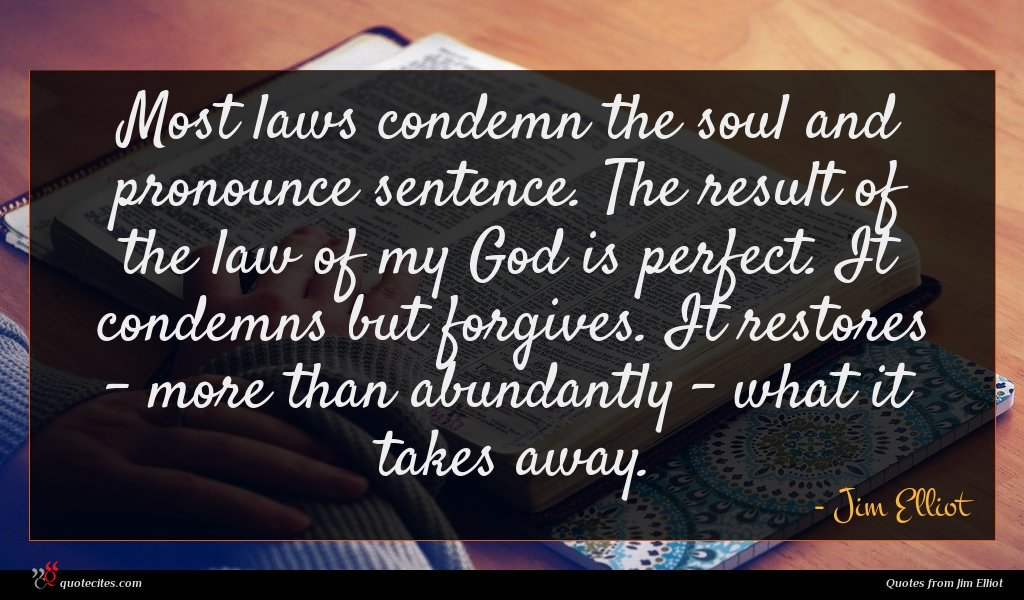 Most laws condemn the soul and pronounce sentence. The result of the law of my God is perfect. It condemns but forgives. It restores - more than abundantly - what it takes away.