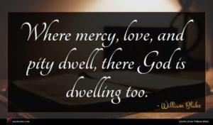 William Blake quote : Where mercy love and ...