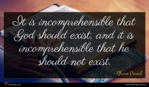 Blaise Pascal quote : It is incomprehensible that ...