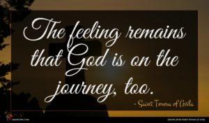 Saint Teresa of Avila quote : The feeling remains that ...