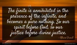 Blaise Pascal quote : The finite is annihilated ...