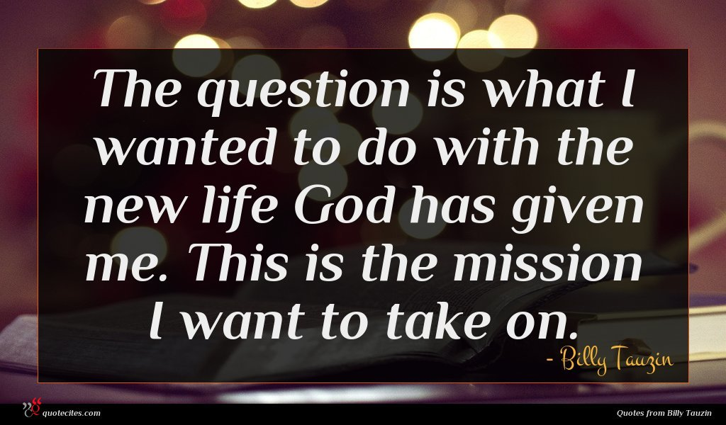 The question is what I wanted to do with the new life God has given me. This is the mission I want to take on.