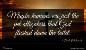 Chuck Palahniuk quote : Maybe humans are just ...