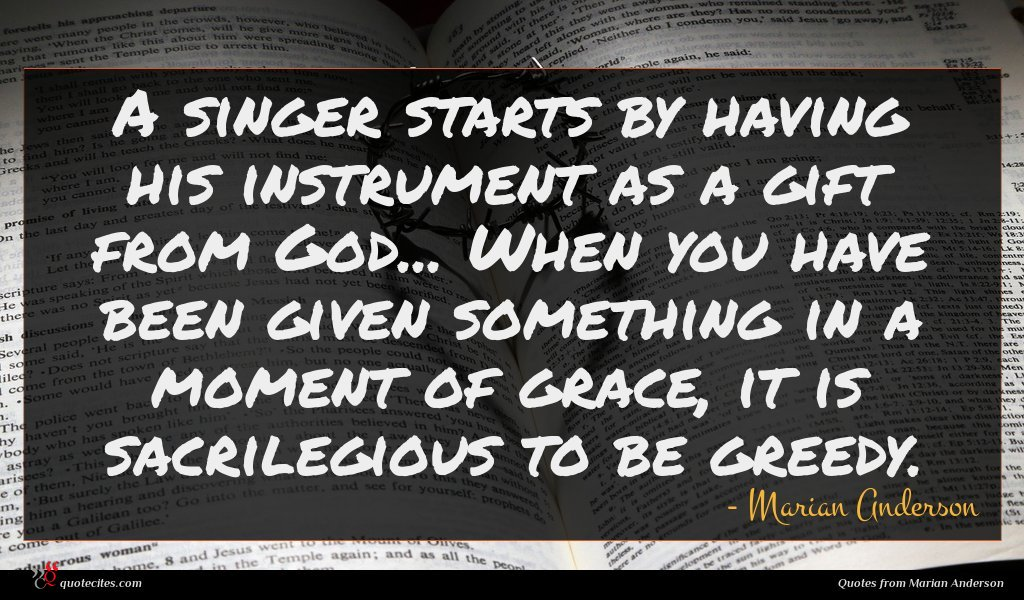 A singer starts by having his instrument as a gift from God... When you have been given something in a moment of grace, it is sacrilegious to be greedy.