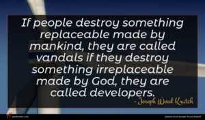 Joseph Wood Krutch quote : If people destroy something ...
