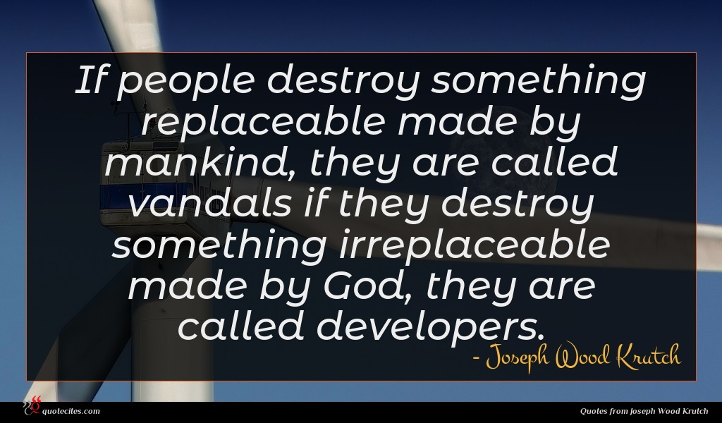 If people destroy something replaceable made by mankind, they are called vandals if they destroy something irreplaceable made by God, they are called developers.