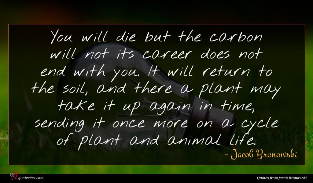 You will die but the carbon will not its career does not end with you. It will return to the soil, and there a plant may take it up again in time, sending it once more on a cycle of plant and animal life.