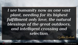 Luther Burbank quote : I see humanity now ...