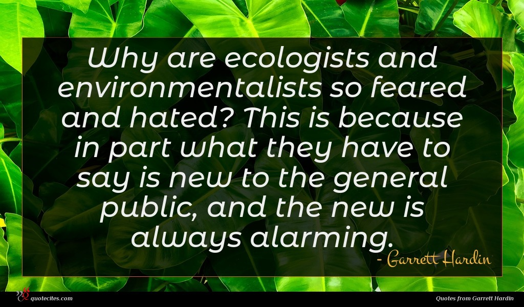 Why are ecologists and environmentalists so feared and hated? This is because in part what they have to say is new to the general public, and the new is always alarming.