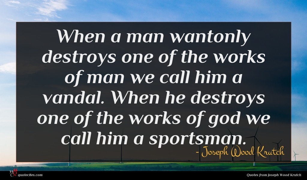 When a man wantonly destroys one of the works of man we call him a vandal. When he destroys one of the works of god we call him a sportsman.