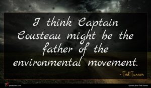 Ted Turner quote : I think Captain Cousteau ...