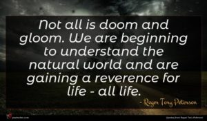 Roger Tory Peterson quote : Not all is doom ...