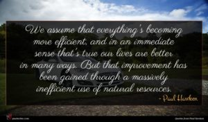 Paul Hawken quote : We assume that everything's ...