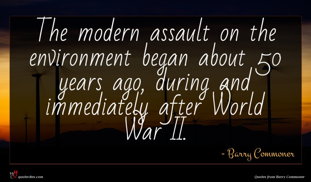 The modern assault on the environment began about 50 years ago, during and immediately after World War II.