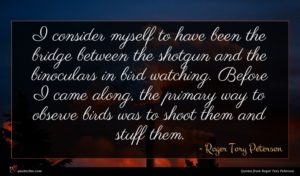 Roger Tory Peterson quote : I consider myself to ...