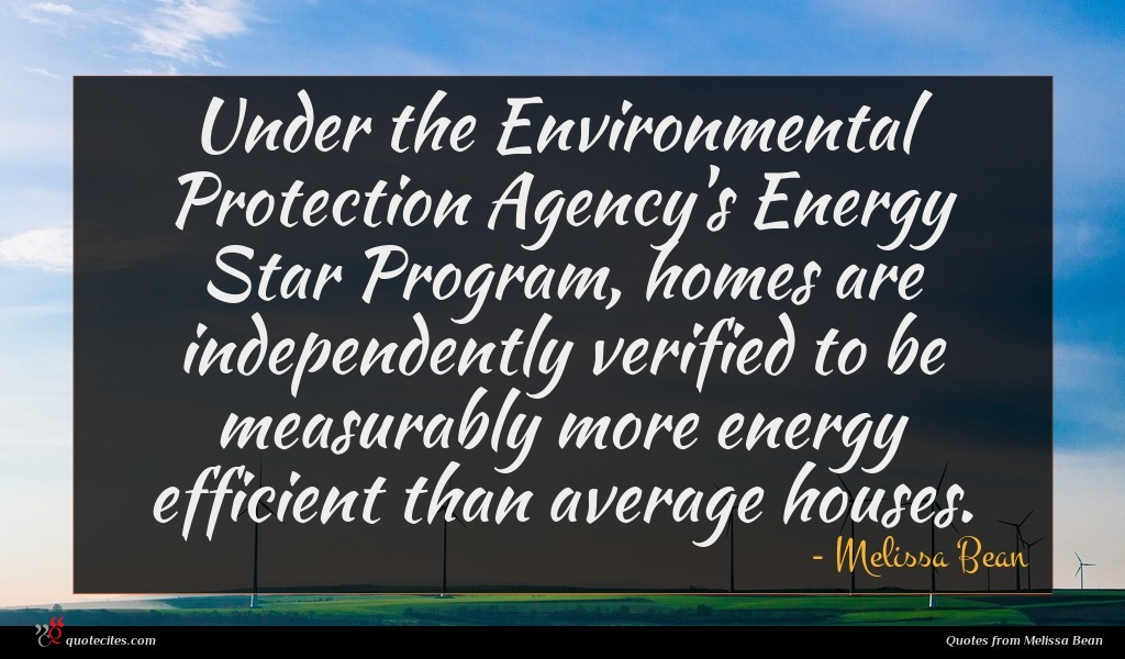 Under the Environmental Protection Agency's Energy Star Program, homes are independently verified to be measurably more energy efficient than average houses.
