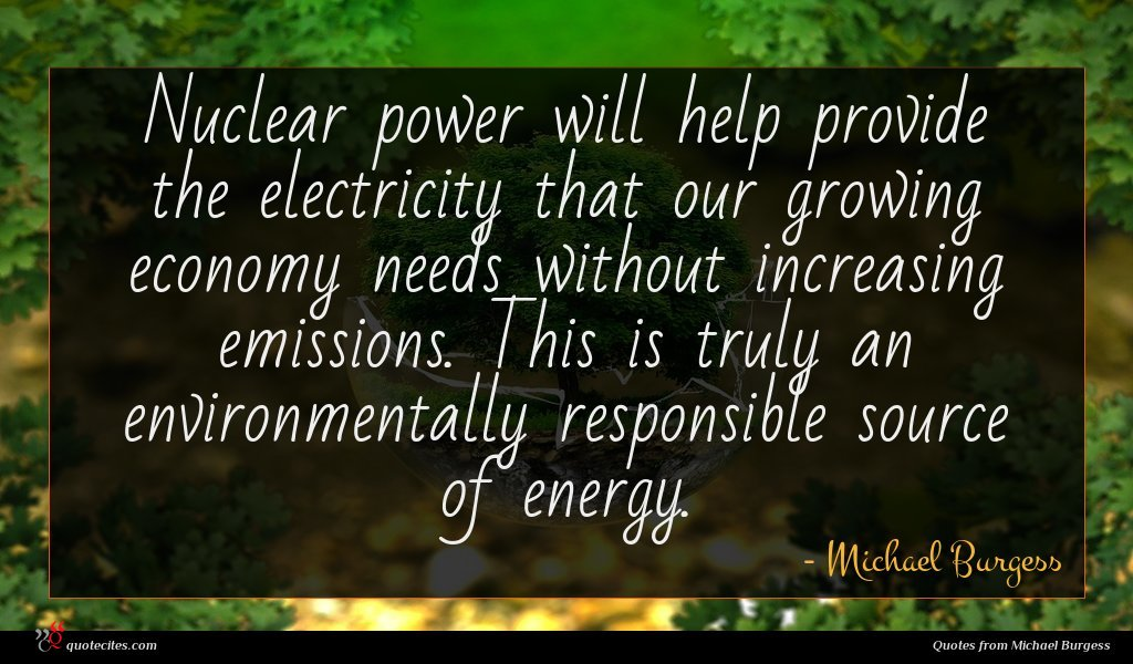 Nuclear power will help provide the electricity that our growing economy needs without increasing emissions. This is truly an environmentally responsible source of energy.