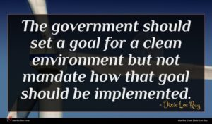 Dixie Lee Ray quote : The government should set ...