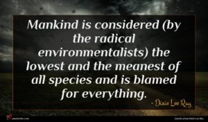 Dixie Lee Ray quote : Mankind is considered by ...