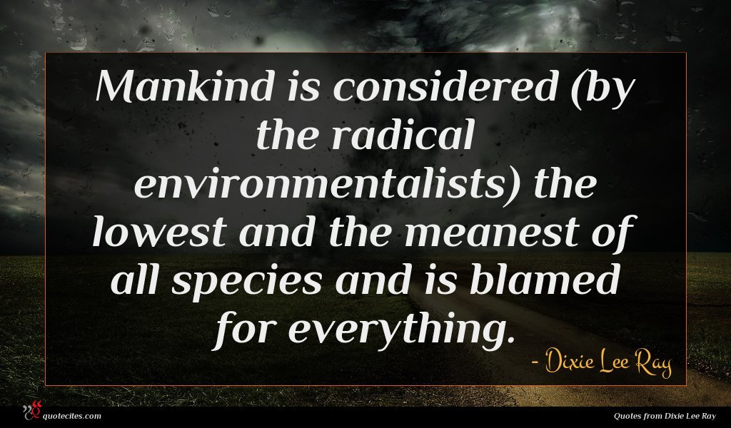 Mankind is considered (by the radical environmentalists) the lowest and the meanest of all species and is blamed for everything.
