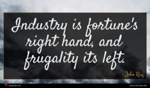 John Ray quote : Industry is fortune's right ...