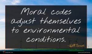 Will Durant quote : Moral codes adjust themselves ...